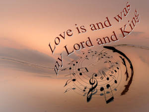 Love is and was my Lord and King